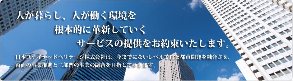 人が暮らし、人が働く環境を根本的に革新していくサービスの提供をお約束いたします。日本ユナイテッドヘリテージ株式会社は、今までにないレベルでITと都市開発を融合させ、両面の事業推進と二部門の事業の融合を目指してゆきます。